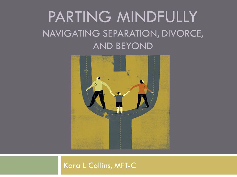 PARTING MINDFULLY NAVIGATING SEPARATION, DIVORCE, AND BEYOND Kara L Collins, MFT-C