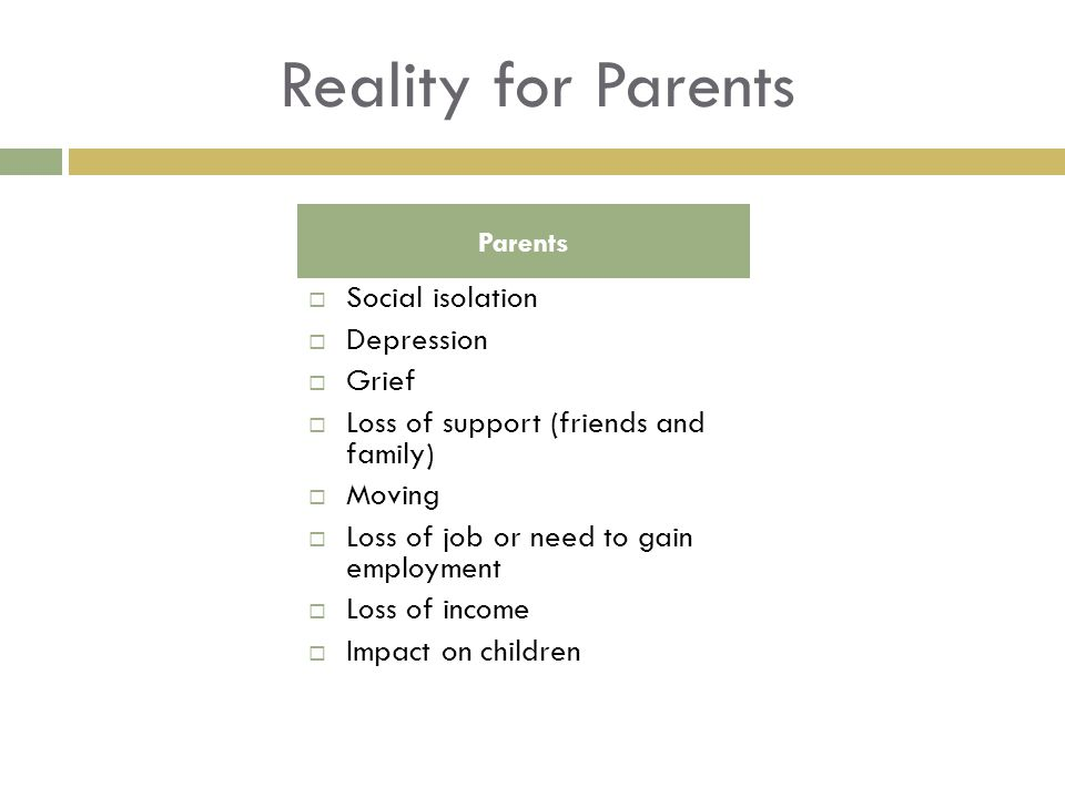 Reality for Parents Social isolation Depression Grief Loss of support (friends and family) Moving Loss of job or need to gain employment Loss of income Impact on children Parents
