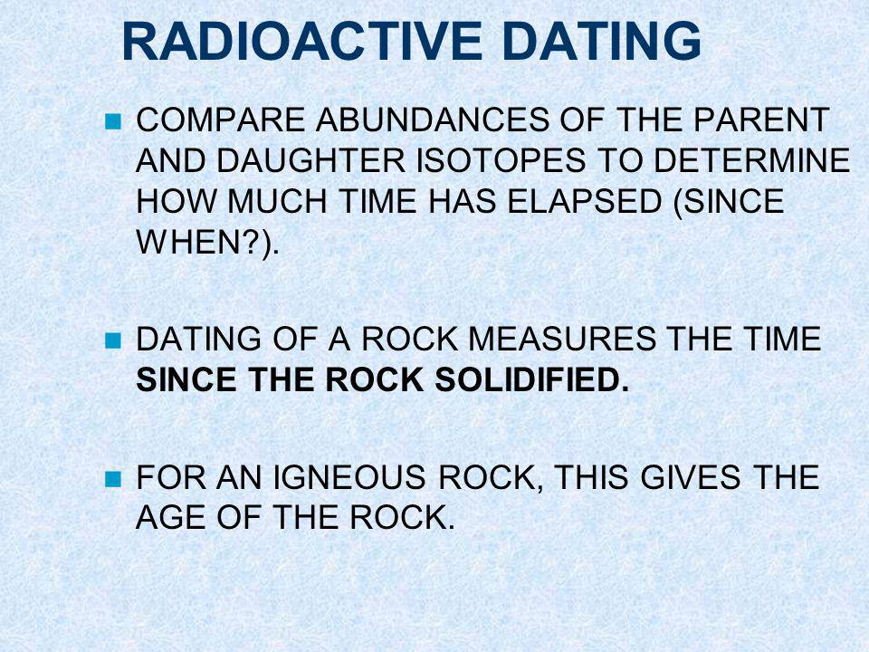 RADIOACTIVE DATING COMPARE ABUNDANCES OF THE PARENT AND DAUGHTER ISOTOPES TO DETERMINE HOW MUCH TIME HAS ELAPSED (SINCE WHEN?).