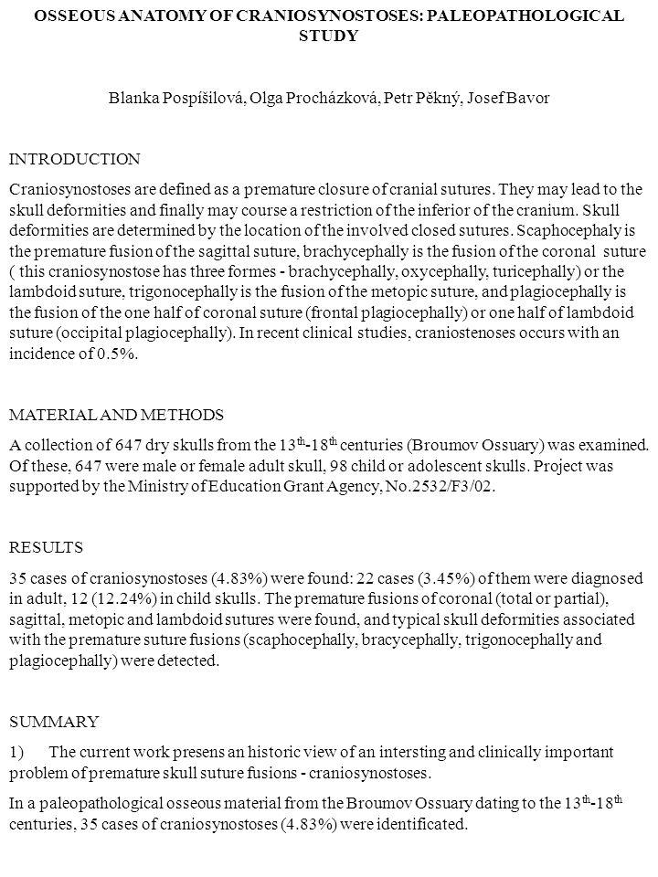 OSSEOUS ANATOMY OF CRANIOSYNOSTOSES: PALEOPATHOLOGICAL STUDY Blanka Pospíšilová, Olga Procházková, Petr Pěkný, Josef Bavor INTRODUCTION Craniosynostoses are defined as a premature closure of cranial sutures.