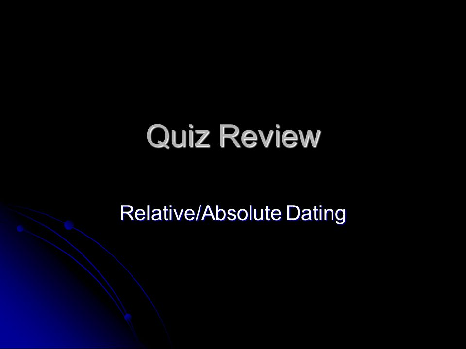 Quiz Review Relative/Absolute Dating