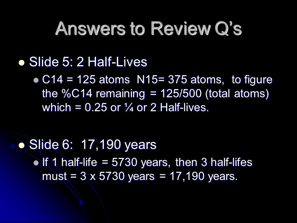 Answers to Review Qs Slide 5: 2 Half-Lives Slide 5: 2 Half-Lives C14 = 125 atoms N15= 375 atoms, to figure the %C14 remaining = 125/500 (total atoms)