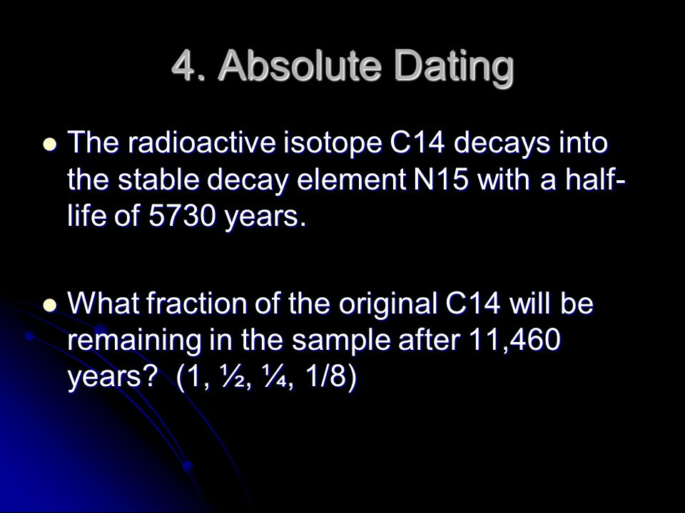 4. Absolute Dating The radioactive isotope C14 decays into the stable decay element N15 with a half- life of 5730 years. The radioactive isotope C14 d