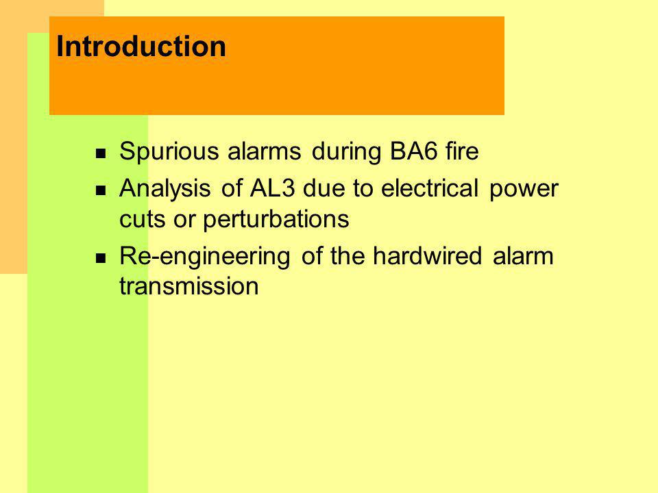 Introduction n Spurious alarms during BA6 fire n Analysis of AL3 due to electrical power cuts or perturbations n Re-engineering of the hardwired alarm transmission