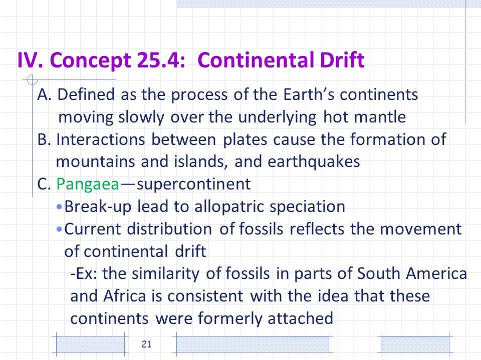 IV. Concept 25.4: Continental Drift A. Defined as the process of the Earths continents moving slowly over the underlying hot mantle B. Interactions be