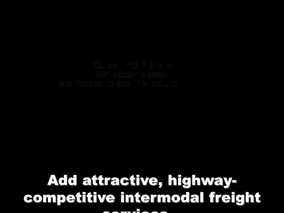 Add attractive, highway- competitive intermodal freight services…