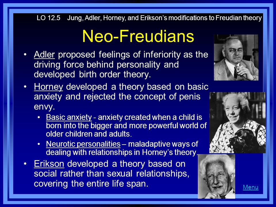 Neo-Freudians Adler proposed feelings of inferiority as the driving force behind personality and developed birth order theory. Horney developed a theo