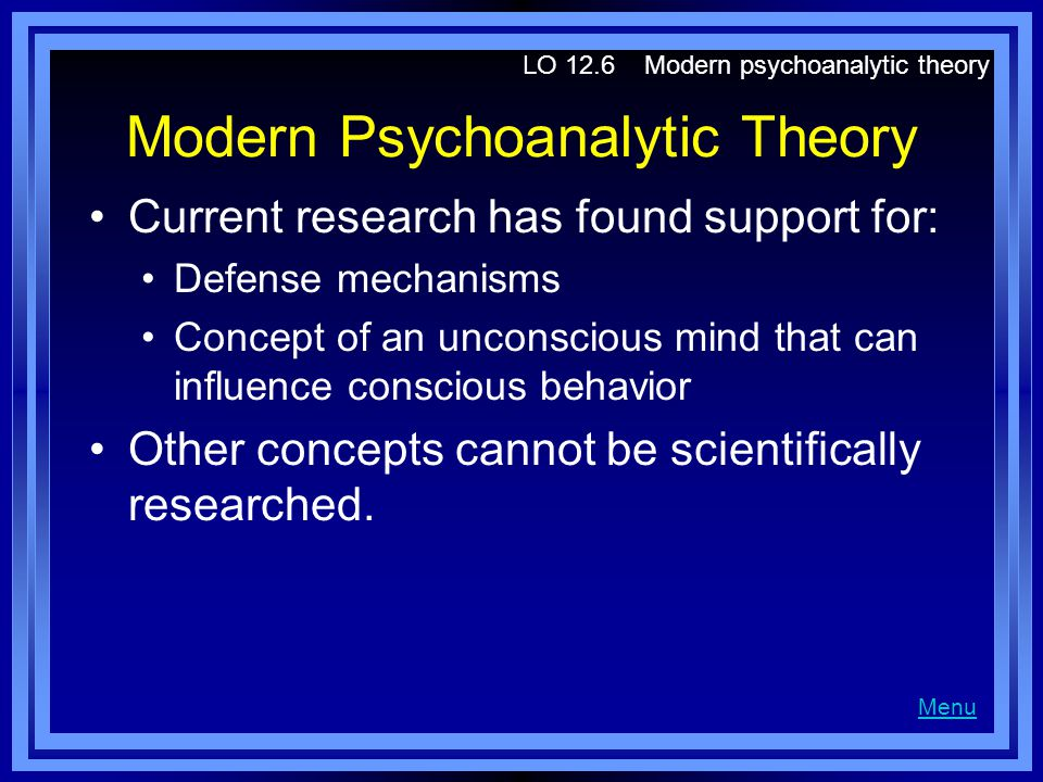 Modern Psychoanalytic Theory Current research has found support for: Defense mechanisms Concept of an unconscious mind that can influence conscious be