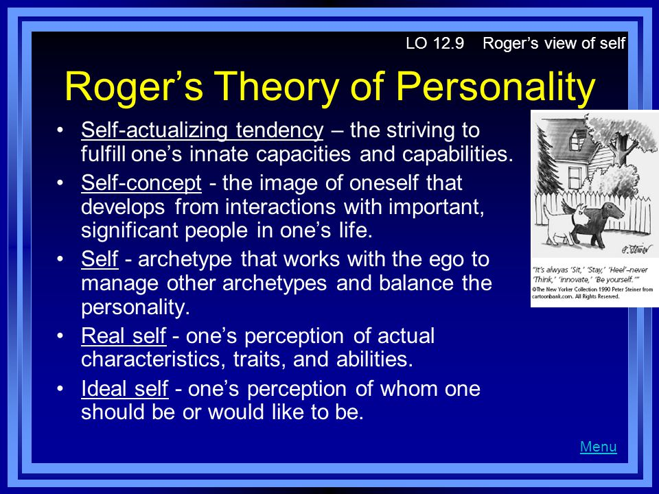 Rogers Theory of Personality Self-actualizing tendency – the striving to fulfill ones innate capacities and capabilities. Self-concept - the image of
