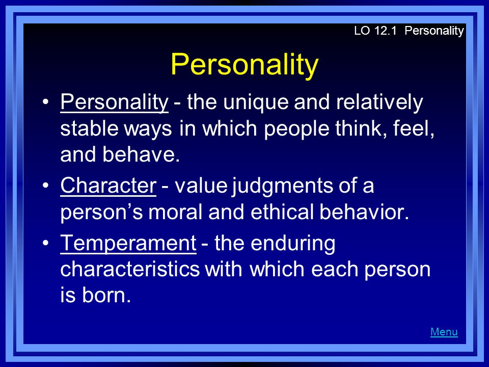 Personality Personality - the unique and relatively stable ways in which people think, feel, and behave. Character - value judgments of a persons mora