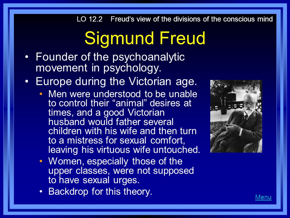 Sigmund Freud Founder of the psychoanalytic movement in psychology. Europe during the Victorian age. Men were understood to be unable to control their