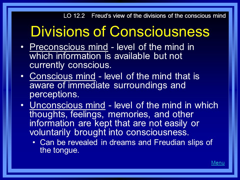 Divisions of Consciousness Preconscious mind - level of the mind in which information is available but not currently conscious. Conscious mind - level