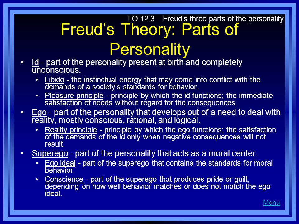Freuds Theory: Parts of Personality Id - part of the personality present at birth and completely unconscious. Libido - the instinctual energy that may
