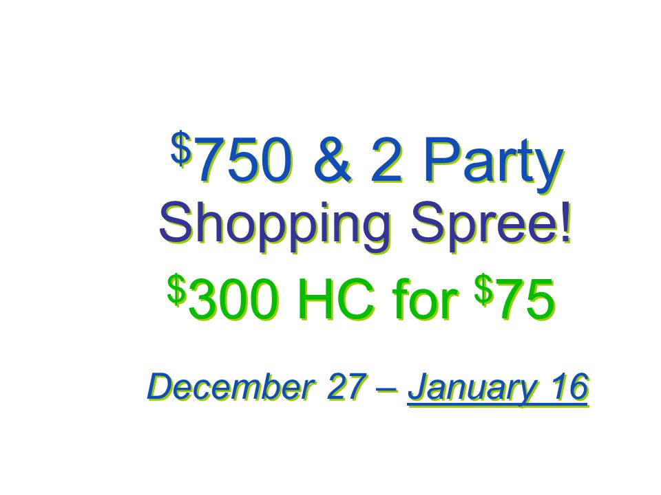 $ 750 & 2 Party Shopping Spree! $ 300 HC for $ 75 December 27 – January 16