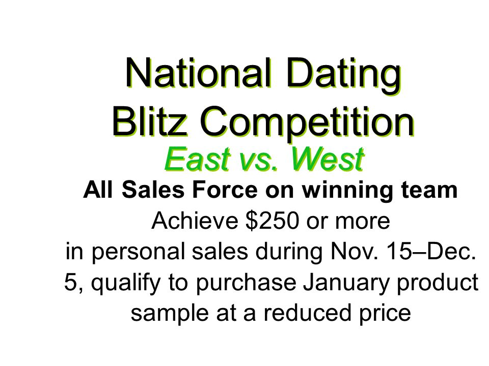 National Dating Blitz Competition All Sales Force on winning team Achieve $250 or more in personal sales during Nov.