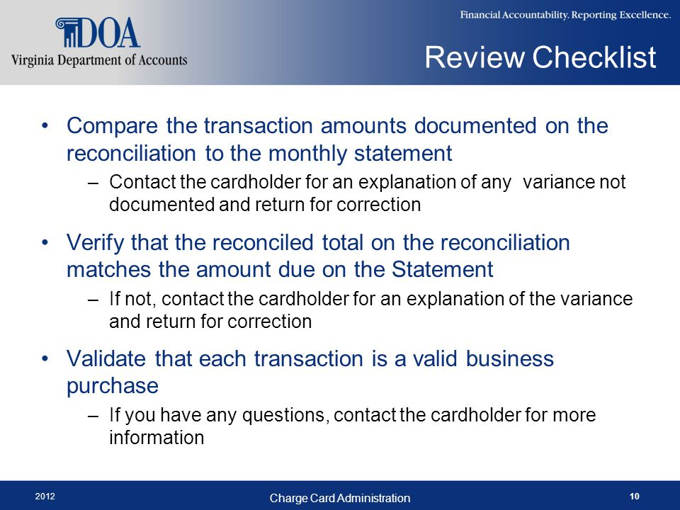 2012 Charge Card Administration 10 Compare the transaction amounts documented on the reconciliation to the monthly statement –Contact the cardholder for an explanation of any variance not documented and return for correction Verify that the reconciled total on the reconciliation matches the amount due on the Statement –If not, contact the cardholder for an explanation of the variance and return for correction Validate that each transaction is a valid business purchase –If you have any questions, contact the cardholder for more information Review Checklist