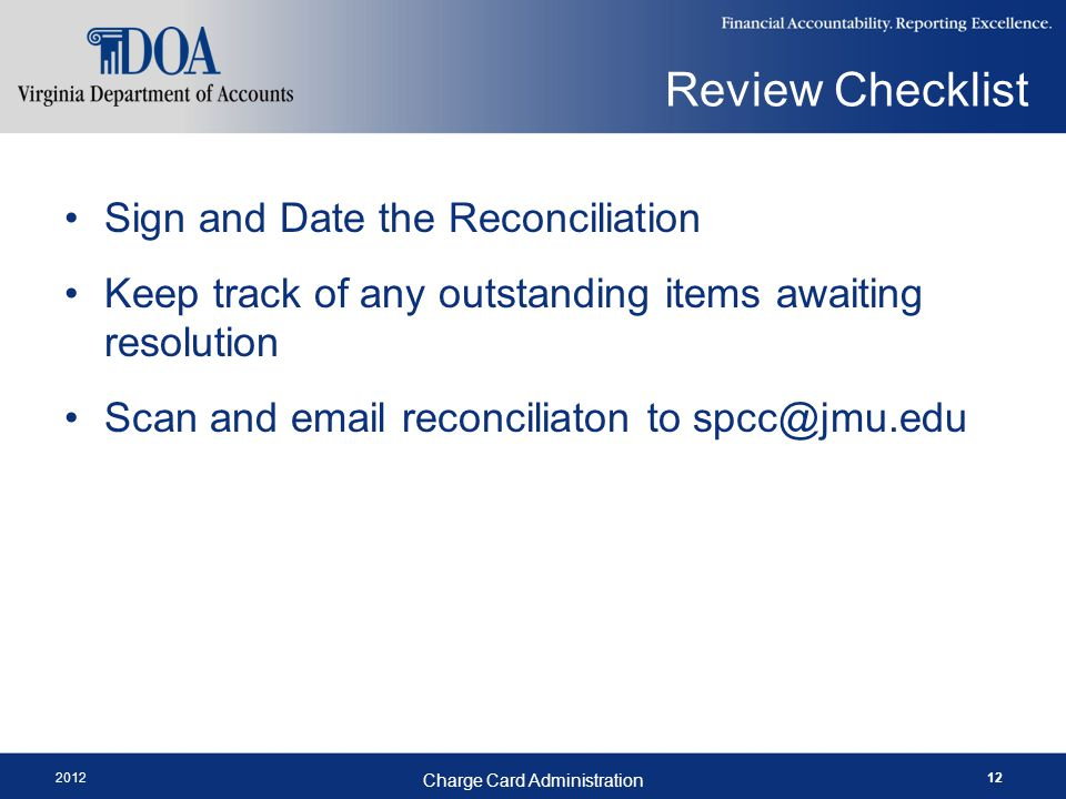 2012 Charge Card Administration 12 Sign and Date the Reconciliation Keep track of any outstanding items awaiting resolution Scan and email reconciliaton to spcc@jmu.edu Review Checklist
