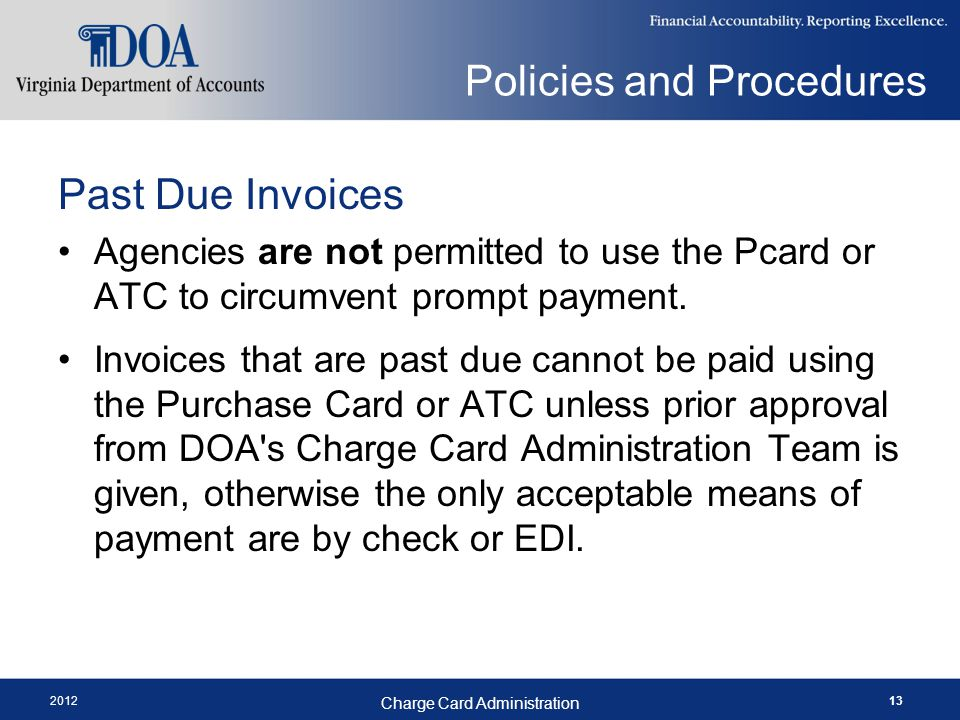 2012 Charge Card Administration 13 Policies and Procedures Past Due Invoices Agencies are not permitted to use the Pcard or ATC to circumvent prompt payment.