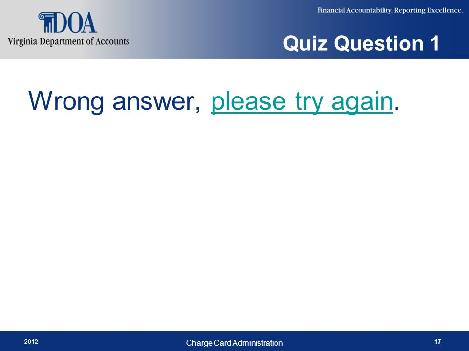 Quiz Question 1 Wrong answer, please try again.please try again 2012 Charge Card Administration 17