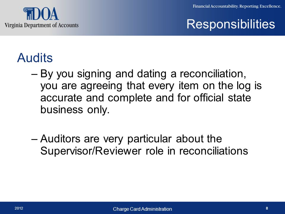 2012 Charge Card Administration 8 Audits –By you signing and dating a reconciliation, you are agreeing that every item on the log is accurate and complete and for official state business only.