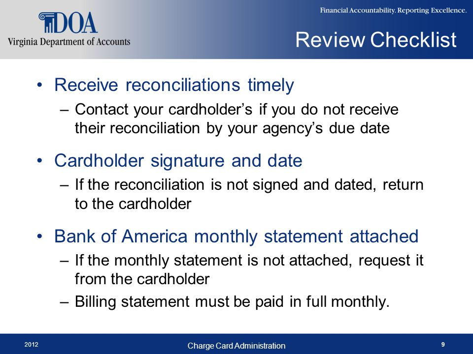2012 Charge Card Administration 9 Review Checklist Receive reconciliations timely –Contact your cardholders if you do not receive their reconciliation by your agencys due date Cardholder signature and date –If the reconciliation is not signed and dated, return to the cardholder Bank of America monthly statement attached –If the monthly statement is not attached, request it from the cardholder –Billing statement must be paid in full monthly.