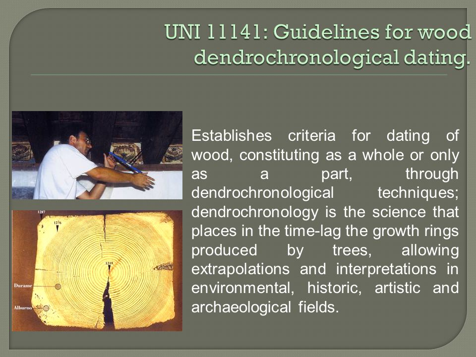 Establishes criteria for dating of wood, constituting as a whole or only as a part, through dendrochronological techniques; dendrochronology is the science that places in the time-lag the growth rings produced by trees, allowing extrapolations and interpretations in environmental, historic, artistic and archaeological fields.