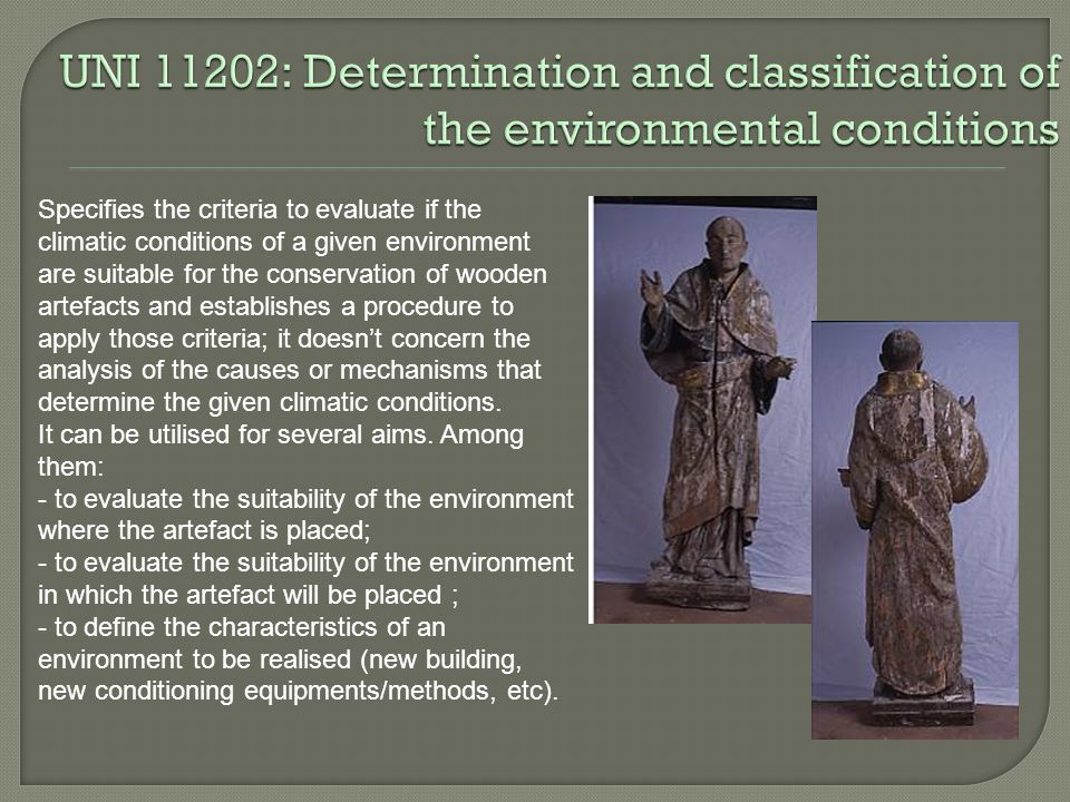 Specifies the criteria to evaluate if the climatic conditions of a given environment are suitable for the conservation of wooden artefacts and establishes a procedure to apply those criteria; it doesnt concern the analysis of the causes or mechanisms that determine the given climatic conditions.