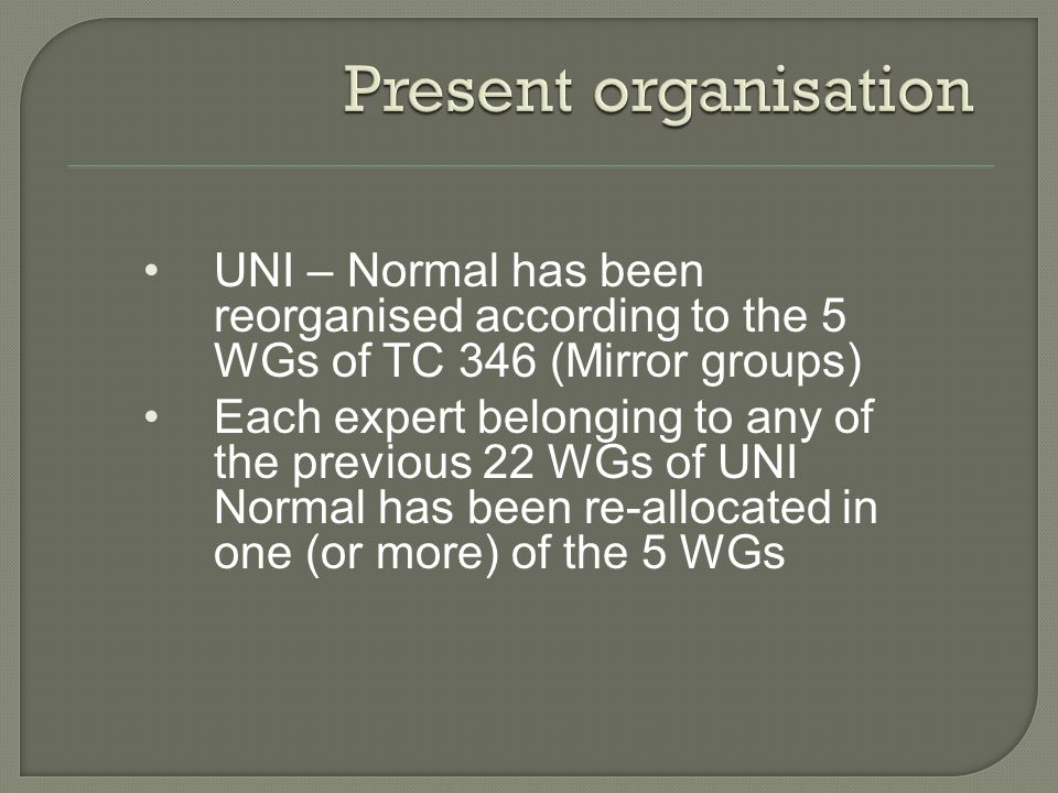 UNI – Normal has been reorganised according to the 5 WGs of TC 346 (Mirror groups) Each expert belonging to any of the previous 22 WGs of UNI Normal has been re-allocated in one (or more) of the 5 WGs