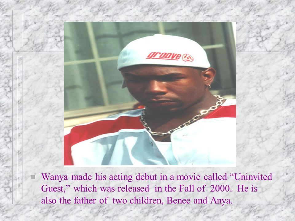 n Wanya made his acting debut in a movie called Uninvited Guest, which was released in the Fall of 2000.