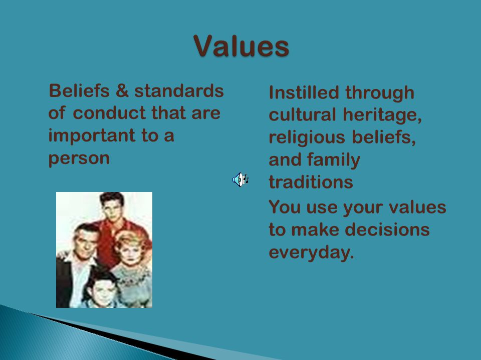 Beliefs & standards of conduct that are important to a person Instilled through cultural heritage, religious beliefs, and family traditions You use yo