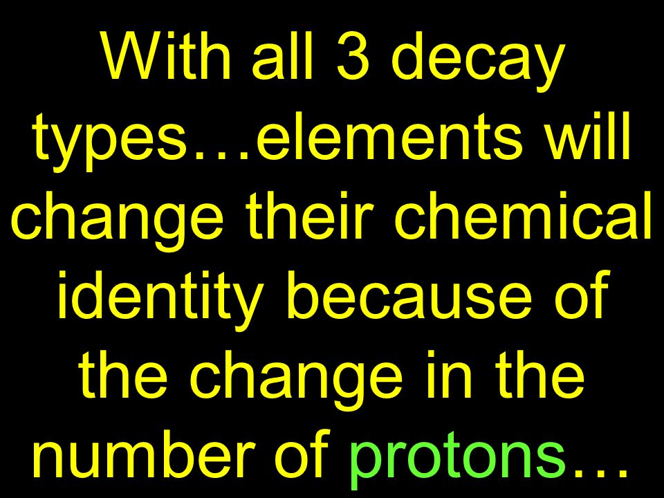 DECAY TYPES ELECTRON CAPTURE P N e-e- A proton turns into a neutron This will change the element