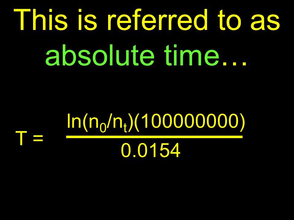 ln(n 0 /n t )(100000000) T = And the age of a rock can be calculated… 0.0154