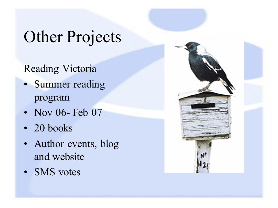Other Projects Reading Victoria Summer reading program Nov 06- Feb 07 20 books Author events, blog and website SMS votes