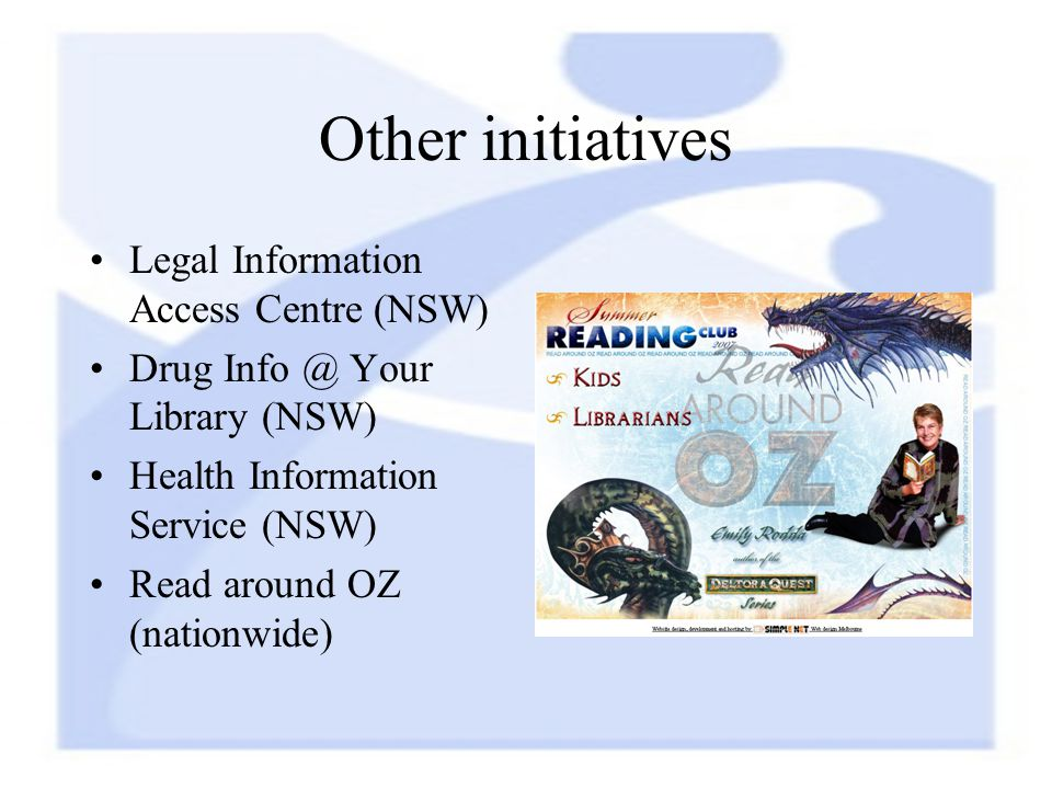 Other initiatives Legal Information Access Centre (NSW) Drug Info @ Your Library (NSW) Health Information Service (NSW) Read around OZ (nationwide)