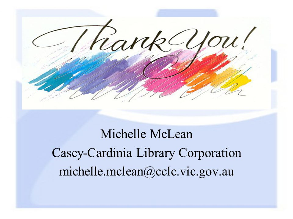 Michelle McLean Casey-Cardinia Library Corporation michelle.mclean@cclc.vic.gov.au