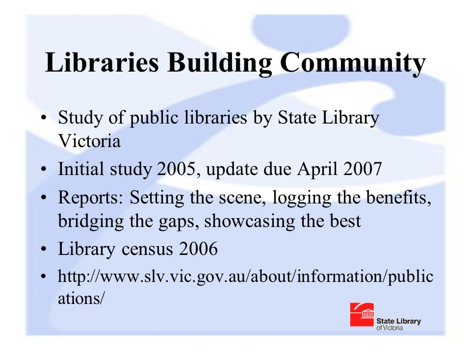 Libraries Building Community Study of public libraries by State Library Victoria Initial study 2005, update due April 2007 Reports: Setting the scene, logging the benefits, bridging the gaps, showcasing the best Library census 2006 http://www.slv.vic.gov.au/about/information/public ations/
