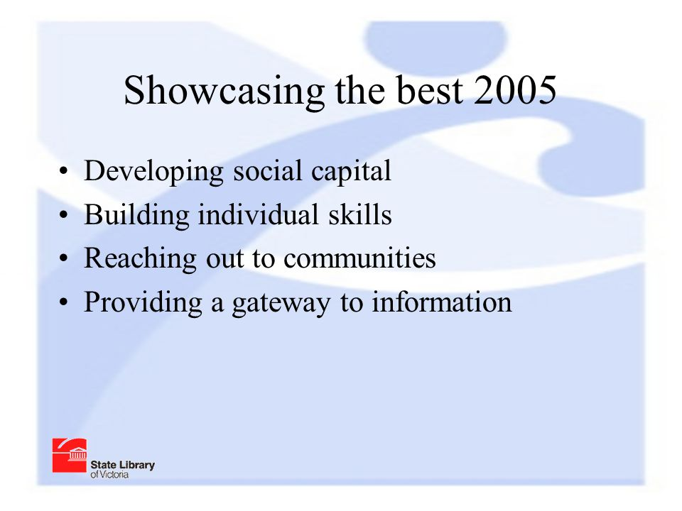 Showcasing the best 2005 Developing social capital Building individual skills Reaching out to communities Providing a gateway to information