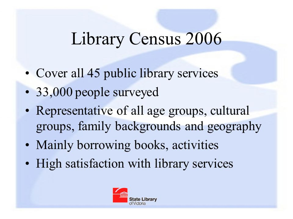 Library Census 2006 Cover all 45 public library services 33,000 people surveyed Representative of all age groups, cultural groups, family backgrounds