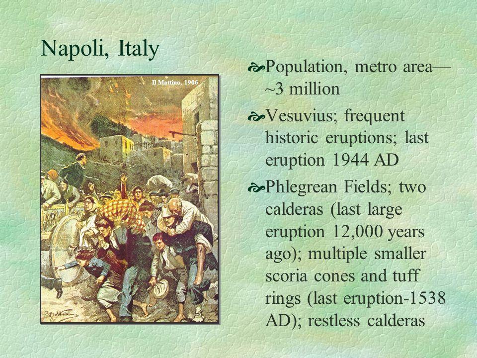 Napoli, Italy Population, metro area ~3 million Vesuvius; frequent historic eruptions; last eruption 1944 AD Phlegrean Fields; two calderas (last larg