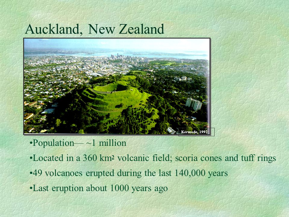 Auckland, New Zealand Population ~1 million Located in a 360 km 2 volcanic field; scoria cones and tuff rings 49 volcanoes erupted during the last 140