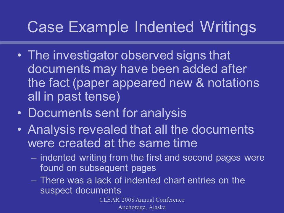 CLEAR 2008 Annual Conference Anchorage, Alaska Case Example Indented Writings The investigator observed signs that documents may have been added after the fact (paper appeared new & notations all in past tense) Documents sent for analysis Analysis revealed that all the documents were created at the same time –indented writing from the first and second pages were found on subsequent pages –There was a lack of indented chart entries on the suspect documents