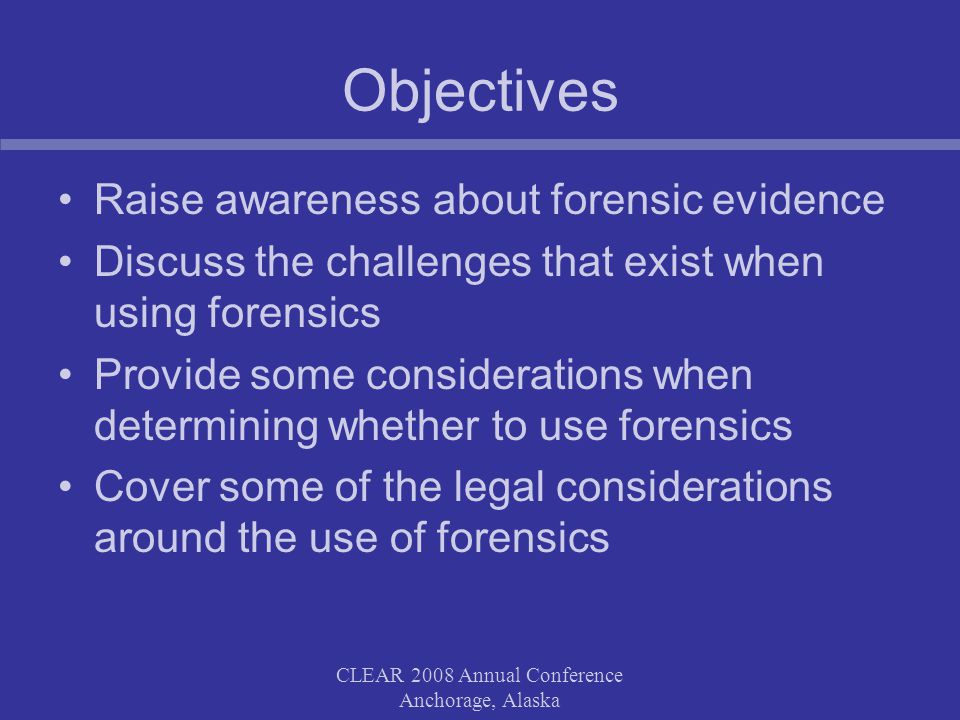 CLEAR 2008 Annual Conference Anchorage, Alaska Finding a Forensic Expert Check the potential experts Curriculum Vitae Determine what professional training the expert received Is the expert certified by a recognized certifying body?