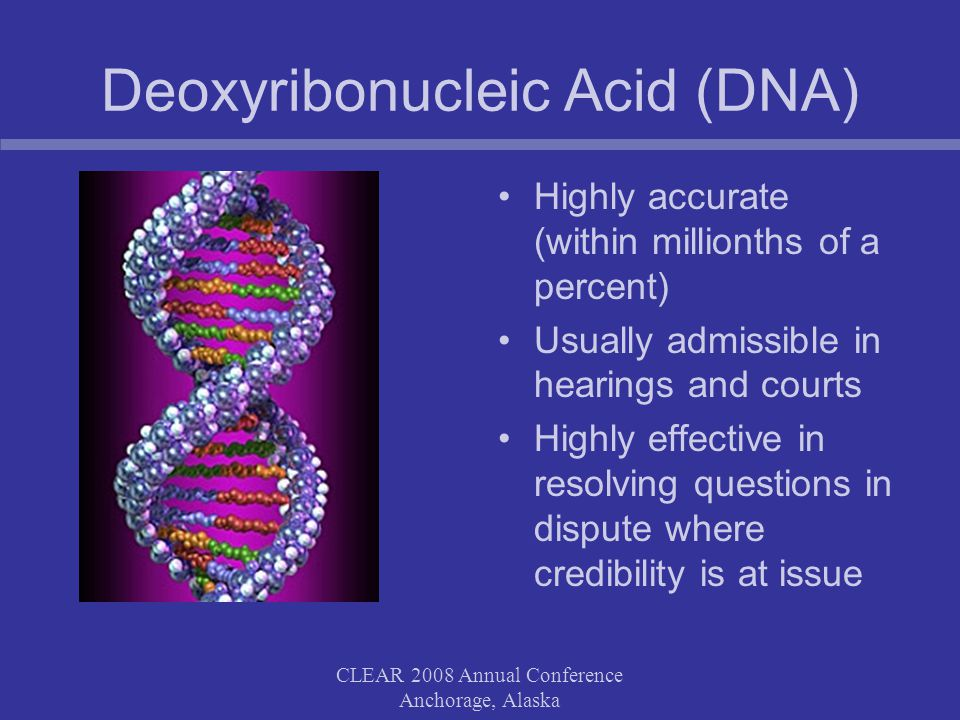 CLEAR 2008 Annual Conference Anchorage, Alaska Deoxyribonucleic Acid (DNA) Highly accurate (within millionths of a percent) Usually admissible in hearings and courts Highly effective in resolving questions in dispute where credibility is at issue