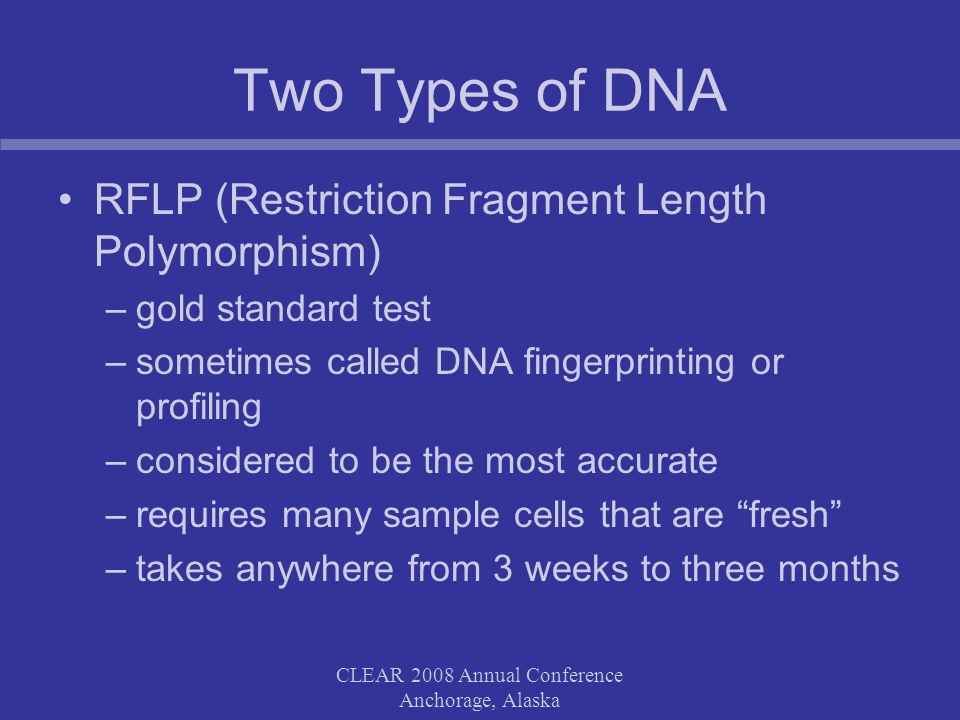 CLEAR 2008 Annual Conference Anchorage, Alaska Two Types of DNA RFLP (Restriction Fragment Length Polymorphism) –gold standard test –sometimes called DNA fingerprinting or profiling –considered to be the most accurate –requires many sample cells that are fresh –takes anywhere from 3 weeks to three months
