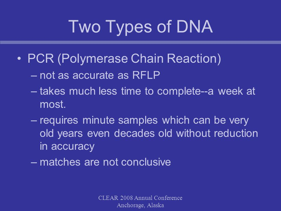 CLEAR 2008 Annual Conference Anchorage, Alaska Two Types of DNA PCR (Polymerase Chain Reaction) –not as accurate as RFLP –takes much less time to complete--a week at most.