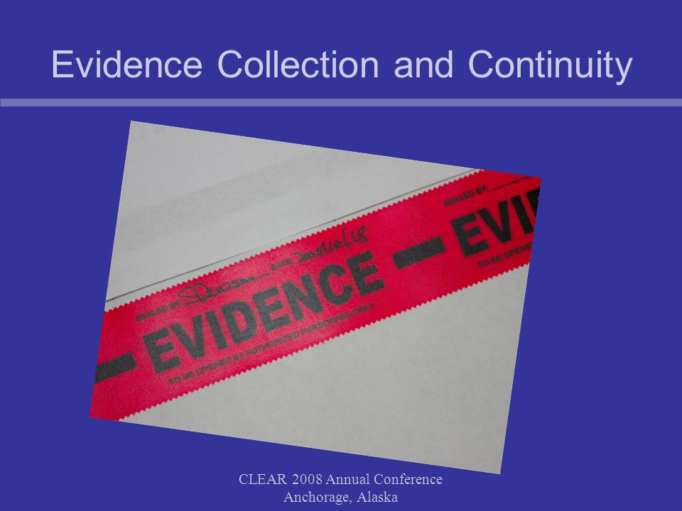 CLEAR 2008 Annual Conference Anchorage, Alaska Evidence Collection and Continuity