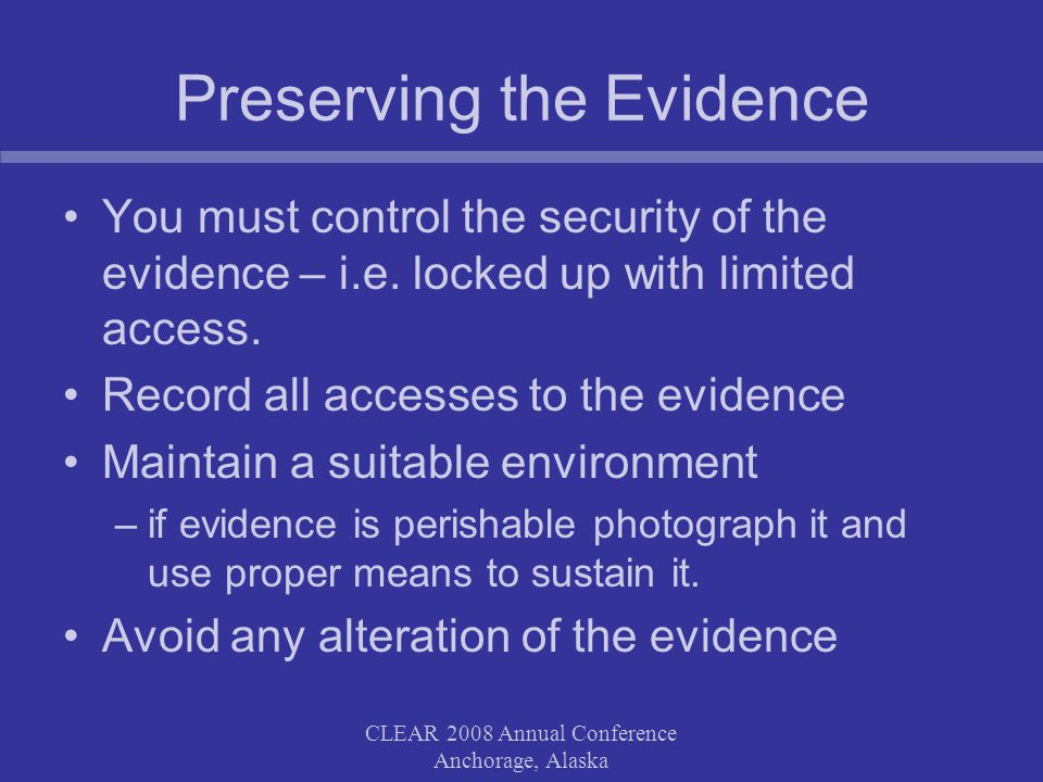 CLEAR 2008 Annual Conference Anchorage, Alaska Preserving the Evidence You must control the security of the evidence – i.e.