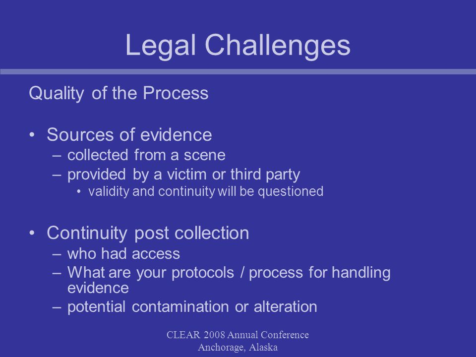 CLEAR 2008 Annual Conference Anchorage, Alaska Legal Challenges Quality of the Process Sources of evidence –collected from a scene –provided by a victim or third party validity and continuity will be questioned Continuity post collection –who had access –What are your protocols / process for handling evidence –potential contamination or alteration