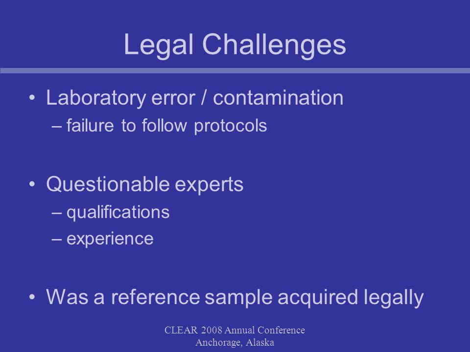 CLEAR 2008 Annual Conference Anchorage, Alaska Legal Challenges Laboratory error / contamination –failure to follow protocols Questionable experts –qualifications –experience Was a reference sample acquired legally