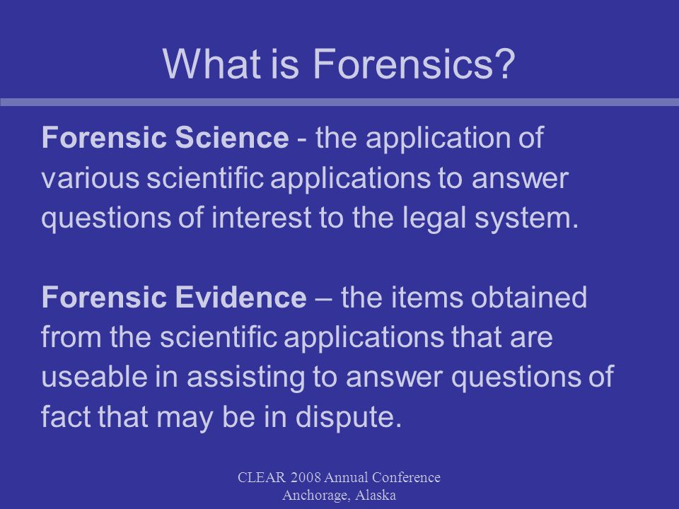 CLEAR 2008 Annual Conference Anchorage, Alaska Summary Forensic evidence can be very valuable and should be considered in some cases Recognize that it has some limitations Carefully explore the feasibility and appropriateness of forensic tests you are considering by: –consulting with prosecutors –consulting with forensic experts –Considering the cost benefit in your decision